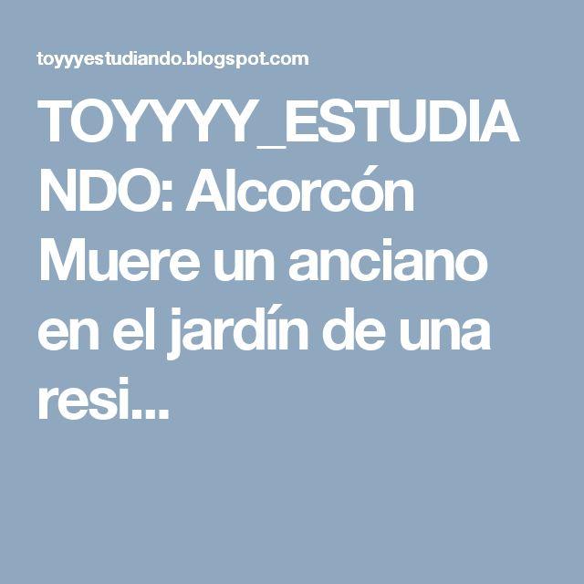 TOYYYY_ESTUDIANDO: Alcorcón Muere un anciano en el jardín de una resi...