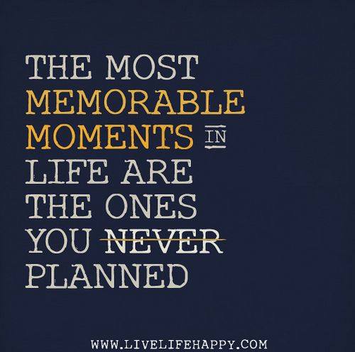 The most memorable moments in life are the ones you never planned.