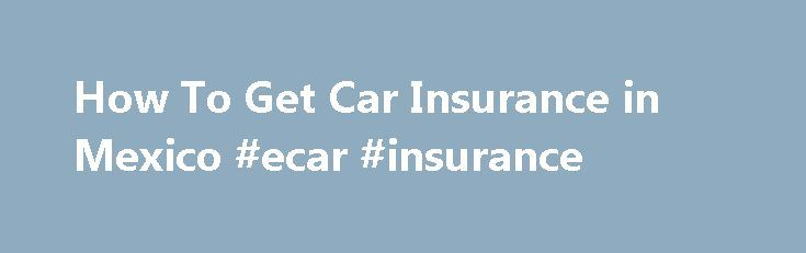 How To Get Car Insurance in Mexico #ecar #insurance http://insurance.remmont.com/how-to-get-car-insurance-in-mexico-ecar-insurance/  #get car insurance # How To Get Car Insurance in Mexico Written by W. Lane Startin. Posted in Research Last Updated: 11/22/2010 Getting Mexican auto insurance from an agent or a third party source, and other documents needed to drive in Mexico. Driving in Mexico takes planning Yes, you can drive your car in Mexico. […]The post How To Get Car Insurance in Mexico…
