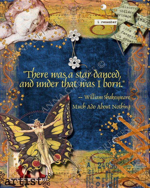 """Not sure about the art, but want the quote.   """"There was a star danced, and under that I was born."""" -Wm. Shakespeare/Make Ado About Nothing"""