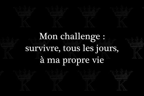My Challenge : Survive, All the days, In A Proper Life.