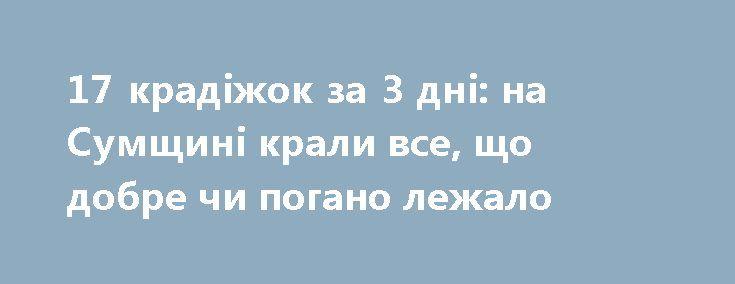 17 крадіжок за 3 дні: на Сумщині крали все, що добре чи погано лежало http://sumypost.com/sumynews/kriminal/17-kradizhok-za-3-dni-na-sumshhini-krali-vse-shho-dobre-chi-pogano-lezhalo/  Здобиччю зловмисників ставали грошові кошти, мобільні телефони та ноутбуки, металеві вироби, техніка для ремонту і домашня живність. Правоохоронці подають кілька порад, як вберегти свою власність...