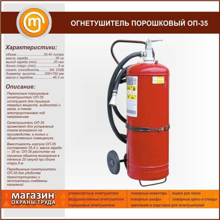 Огнетушитель порошковый ОП-35. Portable powder fire extinguishers OP-35 is used for extinguishing solid substances, liquids and gases and energized electrical installations Fire extinguishers OP-35 applied for the prevention of fires in industry, residential and public buildings Capacity of shell OP 35 $ 35.4 liters, weight of charge: 35 kg OP-35 is designed to extinguish the ignition object for 20 seconds at a jet length of 6 m