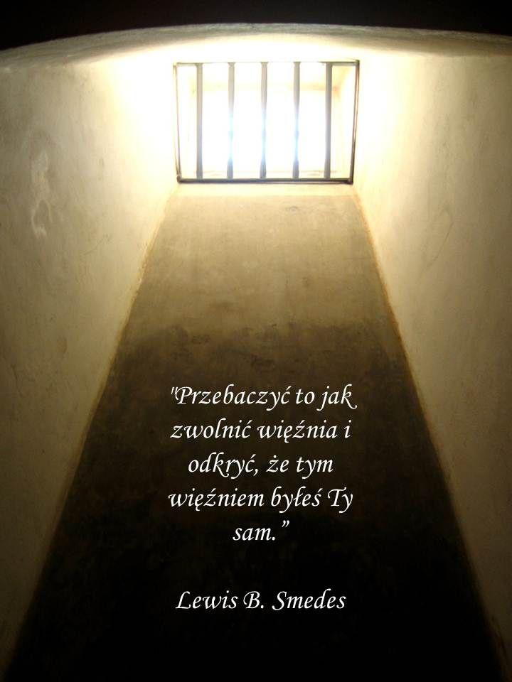 """""""Przebaczyć to jak zwolnić więźnia i odkryć, że tym więźniem byłeś Ty sam. """"Lewis B. Smedes"""