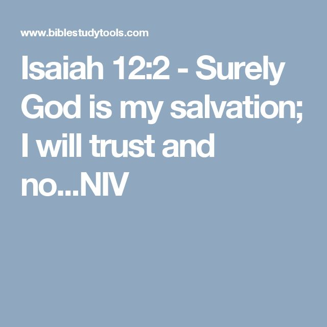 Isaiah 12:2 - Surely God is my salvation; I will trust and no...NIV