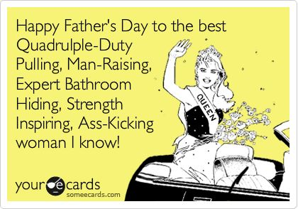 Happy Father's Day to the best Quadrulple-Duty Pulling, Man-Raising, Expert Bathroom Hiding, Strength Inspiring, Ass-Kicking woman I know!: Happy Father Day, Ass Kicks Woman, Inspiration Women, Bathroom Hiding, Mai Stuff, Expert Bathroom, Laughing Till, Quadrulple Duty Pull, Happy Fathers Day