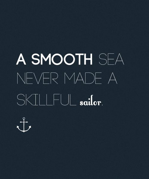 """A smooth sea never made a skillful sailor."" I need to remember"