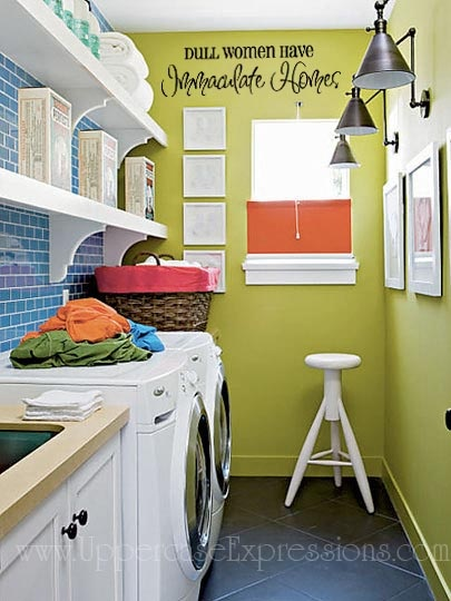 I want a pretty laundry room. And really, the quote is the best part. I may have a messy home, but at least (according to the quote) I am not dull.