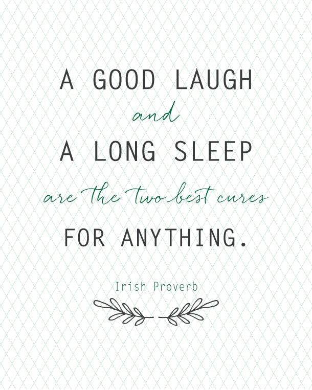 An Irish Proverb: A good laugh and a long sleep are the two best cures for anything. True!