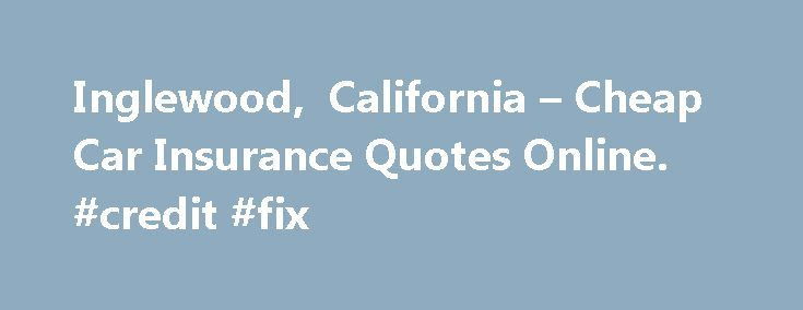 Inglewood, California – Cheap Car Insurance Quotes Online. #credit #fix http://insurance.remmont.com/inglewood-california-cheap-car-insurance-quotes-online-credit-fix/  #cheap car insurance quotes # FREE Inglewood, CA CAR INSURANCE QUOTES Distracted Drivers: Is your teenager nearing legal driving age? Are you worried about the looming high cost of insuring a teenage driver? Discover some things you can do to lower the costs, click: Coverage for teen drivers 101 Driving under the influence?…