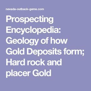 Prospecting Encyclopedia: Geology of how Gold Deposits form; Hard rock and placer Gold