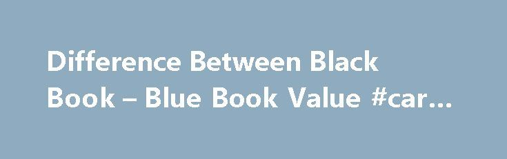 Difference Between Black Book – Blue Book Value #car #ins http://car-auto.remmont.com/difference-between-black-book-blue-book-value-car-ins/  #black book car values # Difference Between Black Book & Blue Book Value […]