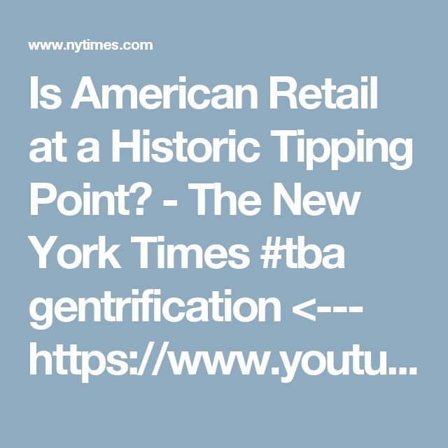 Is American Retail at a Historic Tipping Point? - The New York Times    #tba gentrification <--- https://www.youtube.com/watch?v=36OurhtWHcA&t=660s