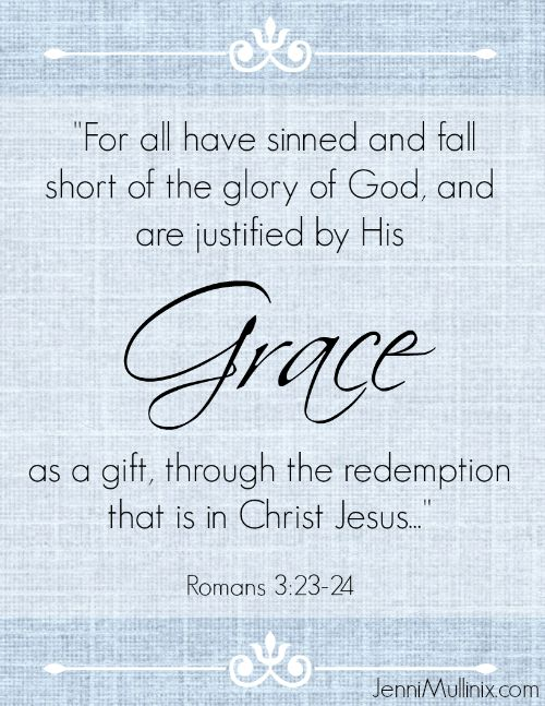 For all have sinned and fall short of the glory of God and are justified freely by His Grace as a gift through the redemption that came by CHRIST JESUS ~ Romans 3:23-24