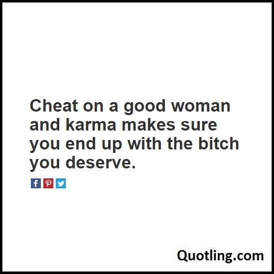 Cheat on a good woman and karma makes sure you end - Karma Quote