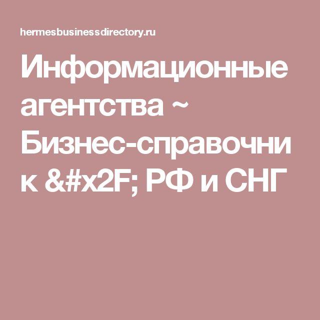 Информационные агентства ~ Бизнес-справочник / РФ и СНГ