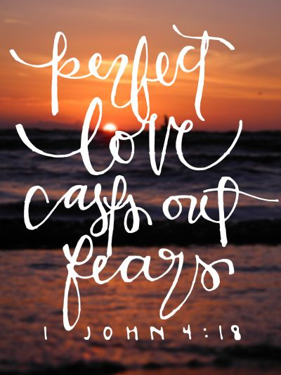 There is no fear in love. But perfect love drives out fear, because fear has to do with punishment. The one who fears is not made perfect in love. 1 John 4:18