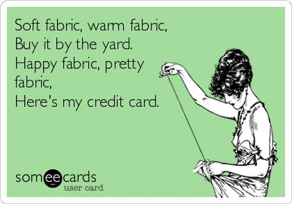 Soft fabric, warm fabric, Buy it by the yard. Happy fabric, pretty fabric, Here's my credit card.