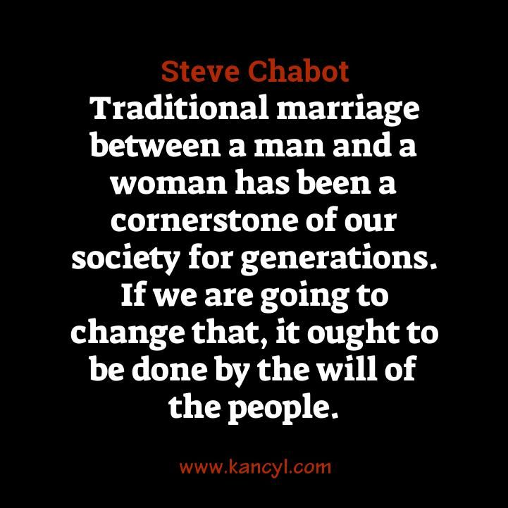 """Traditional marriage between a man and a woman has been a cornerstone of our society for generations. If we are going to change that, it ought to be done by the will of the people."", Steve Chabot"