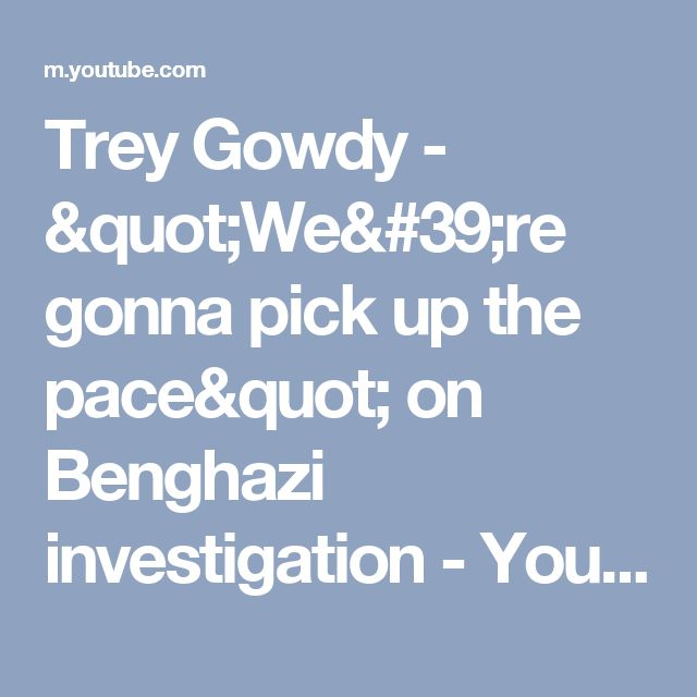 "Trey Gowdy - ""We're gonna pick up the pace"" on Benghazi investigation - YouTube"
