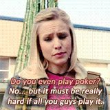 Logan: Do you even play poker? Veronica: No...but it must be really hard if all you guys play it.