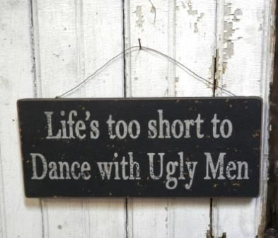 Funny Sign - Life's Too Short to Dance with Ugly Men