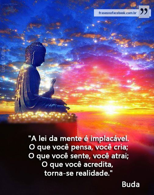 """""""A lei da mente é implacável. O que você pensa, você cria; o que você sente, você atrai; o que você acredita, torna-se realidade."""" Buda."""