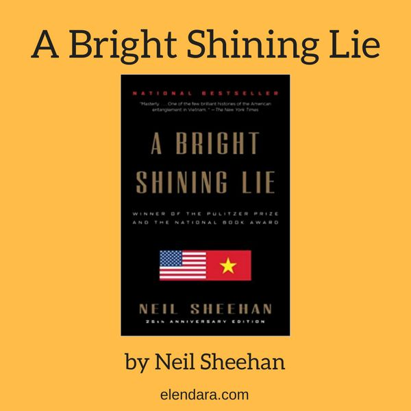 A Bright Shining Lie by Neil Sheehan: The story of Lt. Col. John Paul Vann and of the tragedy that destroyed Vietnam and the lives of so many Americans.