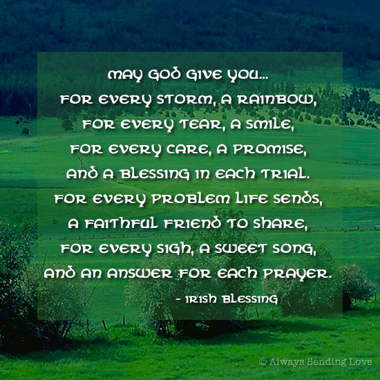 Irish Blessing: May God give you for every storm a rainbow, for every tear, a smile, for every care a promise, and a blessing in each trial. For every problem life sends, a faithful friend to share, for every sigh, a sweet song, and an answer for each prayer.