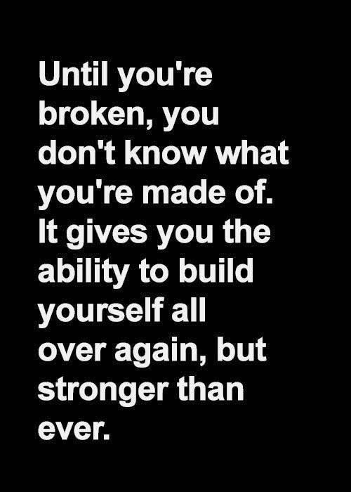 Until you're broken you don't know what ypu are made of. It gives you the ability to build yourself all over again, but only stronger...
