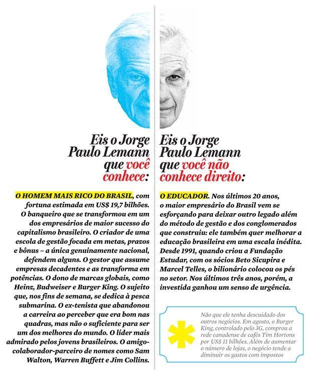OMO JORGE PAULO LEMANN, O HOMEM MAIS RICO DO BRASIL, PRETENDE MUDAR A EDUCAÇÃO NO PAÍS COSTURAR A CRIAÇÃO DA AMBEV, ADQUIRIR O BURGER KING E A HEINZ FORAM BONS TREINOS. O DESAFIO QUE LEMANN SE IMPÔS AGORA É CONSERTAR O ENSINO PÚBLICO BRASILEIRO