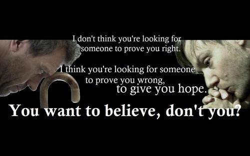 """I don't think you're looking for someone to prove you right. I think you're looking for someone to prove you wrong to give you hope. You want to believe, don't you?"" Dr. Gregory House; House MD quotes"