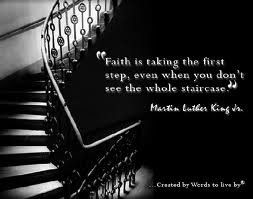 faith is taking the first step even when you don't see the whole staircase