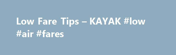 Low Fare Tips – KAYAK #low #air #fares http://entertainment.remmont.com/low-fare-tips-kayak-low-air-fares-3/  #low air fares # Low Fare Tips Seven tips for finding the LFP (lowest fare possible) It pays to plan ahead. The closer you are…