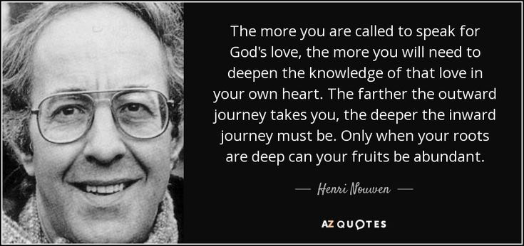 The more you are called to speak for God's love, the more you will need to deepen the knowledge of that love in your own heart. The farther the outward journey takes you, the deeper the inward journey must be. Only when your roots are deep can your fruits be abundant. - Henri Nouwen