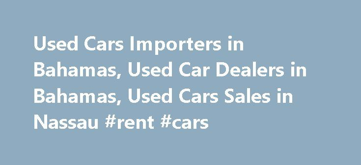 Used Cars Importers in Bahamas, Used Car Dealers in Bahamas, Used Cars Sales in Nassau #rent #cars http://car.remmont.com/used-cars-importers-in-bahamas-used-car-dealers-in-bahamas-used-cars-sales-in-nassau-rent-cars/  #used car for sales # Welcome To BahamasCarsTrade- is one of the leading Japanese used cars portal website in Bahamas for providing information about Used Cars for Sale in Japan for Bahamas from hundreds of trusted Used Cars Exporters in Japan. If you want to import quality…