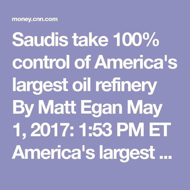 Saudis take 100% control of America's largest oil refinery By Matt Egan May 1, 2017: 1:53 PM ET America's largest oil refinery is now fully owned by Saudi Arabia. Saudi Aramco, the kingdom's state-owned oil behemoth, took 100% control of the sprawling Port Arthur refinery in Texas on Monday, completing a deal that was first announced last year. Port Arthur is considered the crown jewel of the US refinery system. The Gulf Coast facility can process 600,000 barrels of oil per day, making it…