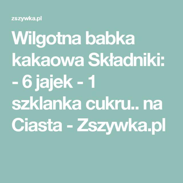 Wilgotna babka kakaowa  Składniki: - 6 jajek - 1 szklanka cukru.. na Ciasta - Zszywka.pl