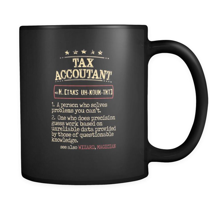 Tax Accountant Tax Accountant 1. a person who solves problems you can't. 2. one who does precision guess work based on unreliable data provided by those of questionable knowledge. see also WIZARD, MAGICIAN 11oz Black Mug