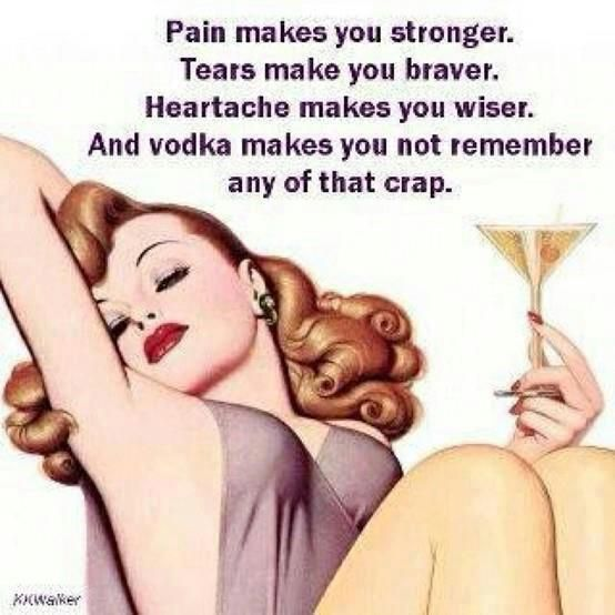 Pain makes you stronger. Tears make you braver. Heartache makes you wiser. And vodka makes you not remember any of that crap.