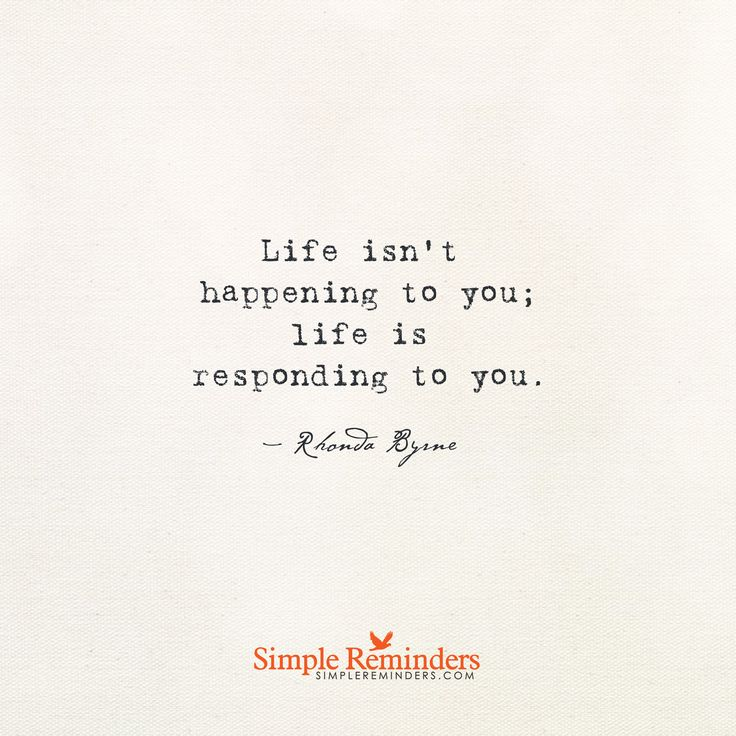 Life isn't happening to you; life is responding to you. — Rhonda Byrne