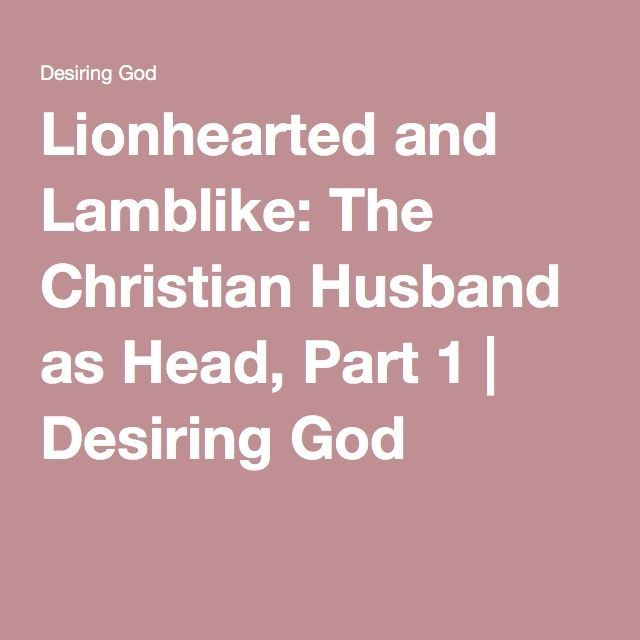 John Piper:  Lionhearted and Lamblike: The Christian Husband as Head, Part 1 | Desiring God