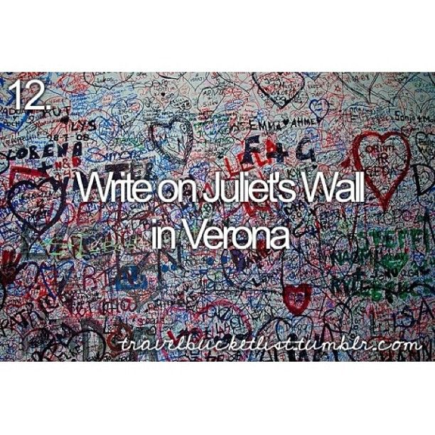 Bucket list: write on juliet's wall in verona. Well...after i found my special one ,of course.
