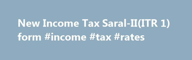 New Income Tax Saral-II(ITR 1) form #income #tax #rates http://incom.nef2.com/2017/04/30/new-income-tax-saral-iiitr-1-form-income-tax-rates/  #income tax saral form # The Income Tax department has issued new Saral-II(ITR 1) form to be used for assessment year 2010-2011. You can use the new Saral-II(ITR 1) form if :- You have salary income You have pension income You have income from one house property excluding losses brought forward from previous year You […]