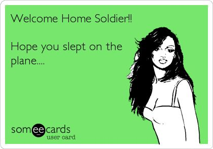 Funny Reunions Ecard: Welcome Home Soldier!! Hope you slept on the plane....