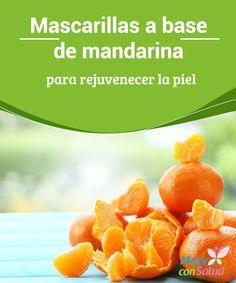 Mascarillas a base de mandarina para rejuvenecer la piel Los tratamientos estéticos naturales se han convertido en una excelente alternativa para cuidar la piel y proporcionarle los nutrientes que necesita para conservarse joven.