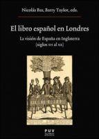 El libro español en londres: la vision de españa en inglaterra (siglos xvi al xix)-nicolas (ed.) bas-barry (ed.) taylor-9788437099156