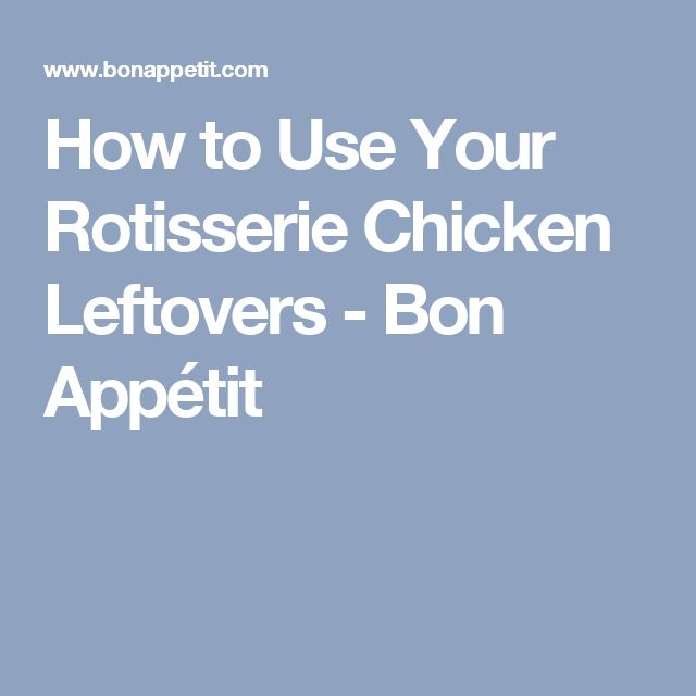 How to Use Your Rotisserie Chicken Leftovers - Bon Appétit