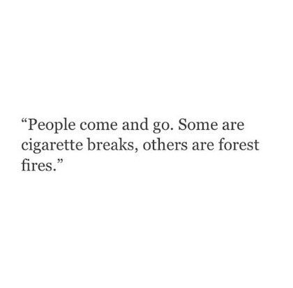 some are cigarette breaks, others are forest fires.