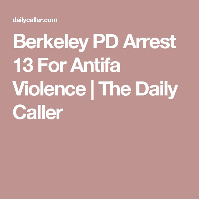 Berkeley PD Arrest 13 For Antifa Violence | The Daily Caller
